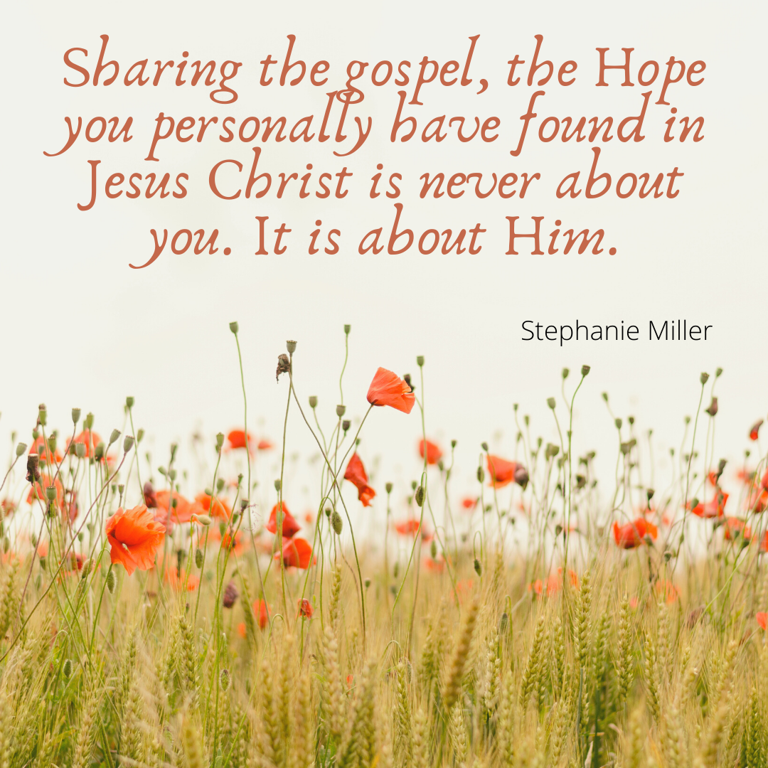 Sharing the gospel, the Hope you personally have found in Jesus Christ is never about you. It is also about Him.