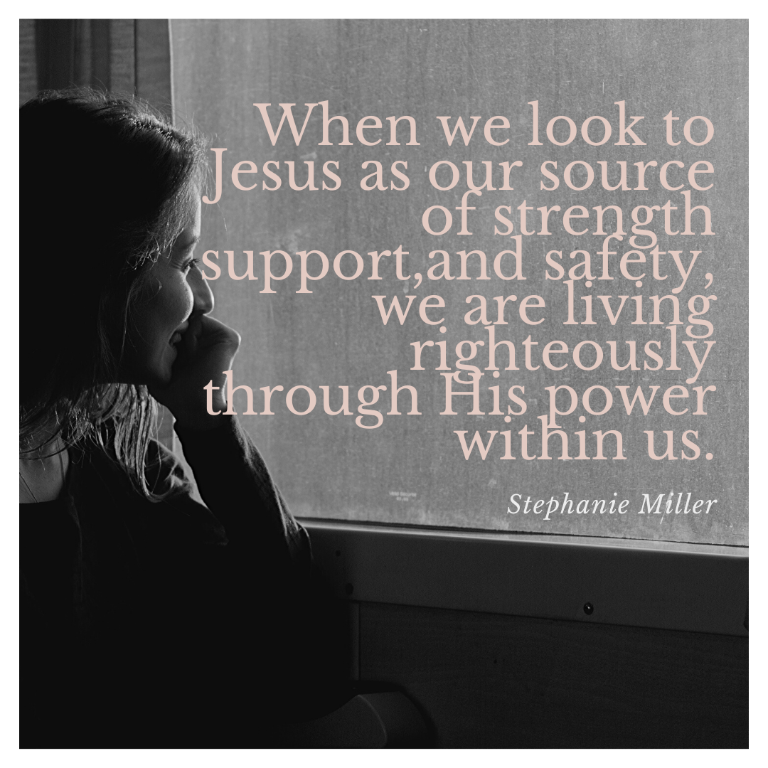 When we look to Jesus as our source of strength and support, freedom and safety, we are living righteously through His power within us.